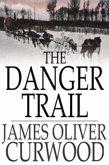 The Danger Trail ebook by James Oliver Curwood