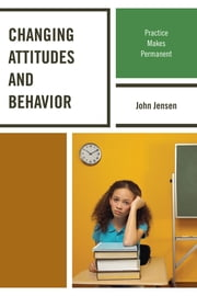 Changing Attitudes and Behavior - Practice Makes Permanent ebook by John Jensen