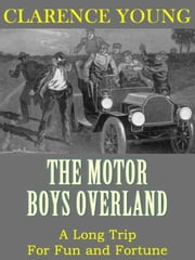 The Motor Boys Overland: A Long Trip For Fun and Fortune (Illustrated) ebook by Clarence Young