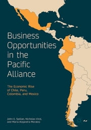 Business Opportunities in the Pacific Alliance - The Economic Rise of Chile, Peru, Colombia, and Mexico ebook by John E. Spillan, Nicholas Virzi, Maria Alejandra Morales