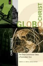 GloboChrist (The Church and Postmodern Culture) - The Great Commission Takes a Postmodern Turn ebook by Carl Raschke, James Smith