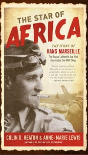 The Star of Africa - The Story of Hans Marseille, the Rogue Luftwaffe Ace Who Dominated the WWII Skies ebook by Colin D. Heaton,Anne-Marie Lewis