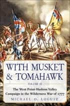 With Musket & Tomahawk - The West PointHudson Valley Campaign in the Wilderness War of 1777 ebook by Michael O. Logusz