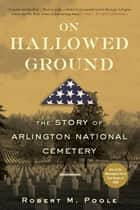 On Hallowed Ground - The Story of Arlington National Cemetery ebook by Robert M. Poole