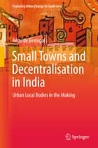 Small Towns and Decentralisation in India - Urban Local Bodies in the Making ebook by Rémi de Bercegol