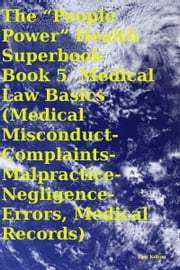 "The ""People Power"" Health Superbook Book 5. Medical Law Basics (Medical Misconduct-Complaints-Malpractice-Negligence- Errors, Medical Records) ebook by Tony Kelbrat"