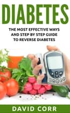 Diabetes: The Most Effective Ways and Step by Step Guide to Reverse Diabetes ebook by David Corr