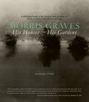 Morris Graves - His Houses, His Gardens ebook by Richard Svare