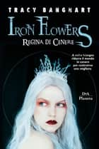 Iron Flowers. Regina di cenere eBook by Tracy Banghart, Federica Ressi
