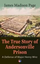 The True Story of Andersonville Prison: A Defense of Major Henry Wirz - The Prisoners and Their Keepers, Daily Life at Prison, Execution of the Raiders, The Facts of Wirz's Life, the Accusations Against Wirz, The Trial ebook by