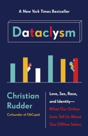 Dataclysm - Love, Sex, Race, and Identity--What Our Online Lives Tell Us about Our Offline Selves ebook by Christian Rudder