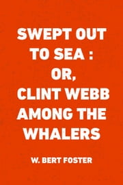 Swept Out to Sea : Or, Clint Webb Among the Whalers ebook by W. Bert Foster