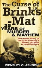 The Curse of Brink's-Mat - Twenty-five Years of Murder and Mayhem - The Inside Story of the 20th Century's Most Lucrative Armed Robbery ekitaplar by Wensley Clarkson