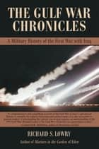 The Gulf War Chronicles - A Military History of the First War with Iraq ebook by Richard S. Lowry