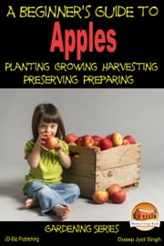 A Beginner's Guide to Apples: Planting - Growing - Harvesting - Preserving - Preparing ebook by Dueep Jyot Singh
