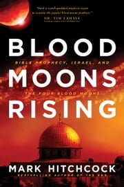 Blood Moons Rising - Bible Prophecy, Israel, and the Four Blood Moons ebook by Mark Hitchcock