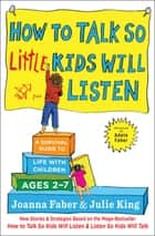 How to Talk so Little Kids Will Listen - A Survival Guide to Life with Children Ages 2-7 ebook by Joanna Faber, Julie King