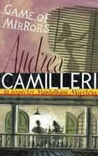 Game of Mirrors: An Inspector Montalbano Novel 18 ebook by Andrea Camilleri