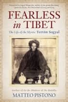 Fearless in Tibet - The Life of the Mystic Terton Sogyal ebook by Matteo Pistono