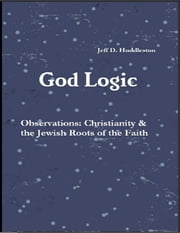 God Logic – Observations: Christianity & the Jewish Roots of the Faith ebook by Jeff D. Huddleston