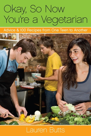 Okay, So Now You're a Vegetarian - Advice & 100 Recipes from One Teen to Another ebook by Lauren Butts