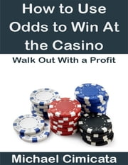 How to Use Odds to Win At the Casino: Walk Out With a Profit ebook by Michael Cimicata