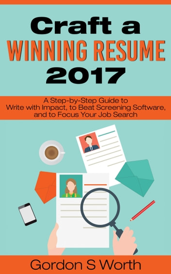 Craft a Winning Resume 2017 - A Step-by-Step Guide to Write with Impact, to Beat Screening Software, and to Focus Your Job Search ebook by Gordon S. Worth