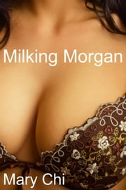 Milking Morgan - Lactating Erotica ebook by Mary Chi