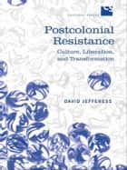 Postcolonial Resistance - Culture, Liberation, and Transformation ebook by David Jefferess