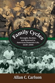 Family Cycles - Strength, Decline, and Renewal in American Domestic Life, 1630-2000 ebook by Allan C. Carlson
