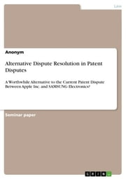 Alternative Dispute Resolution in Patent Disputes - A Worthwhile Alternative to the Current Patent Dispute Between Apple Inc. and SAMSUNG Electronics? ebook by Anonymous
