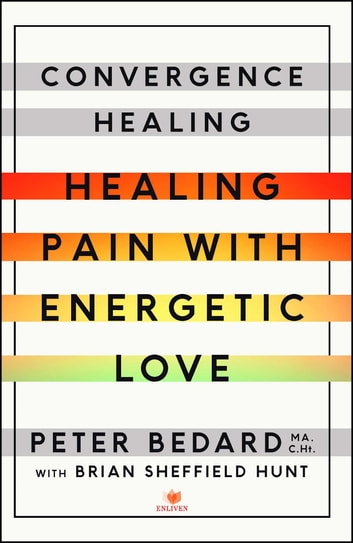 Convergence Healing - Healing Pain with Energetic Love ebook by Peter Bedard, MA C.Ht