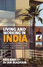 Living and Working in India - The complete practical guide to expatriate life in the sub continent ebook by Kris Rao