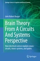 Brain Theory From A Circuits And Systems Perspective ebook by John Robert Burger