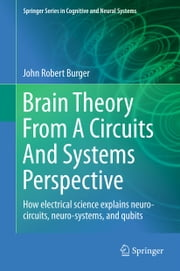 Brain Theory From A Circuits And Systems Perspective - How Electrical Science Explains Neuro-circuits, Neuro-systems, and Qubits ebook by John Robert Burger
