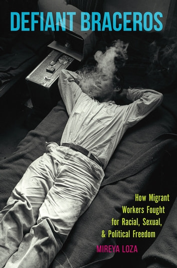 Defiant Braceros - How Migrant Workers Fought for Racial, Sexual, and Political Freedom ebook by Mireya Loza