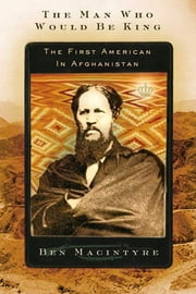 The Man Who Would Be King - The First American in Afghanistan ebook by Ben Macintyre