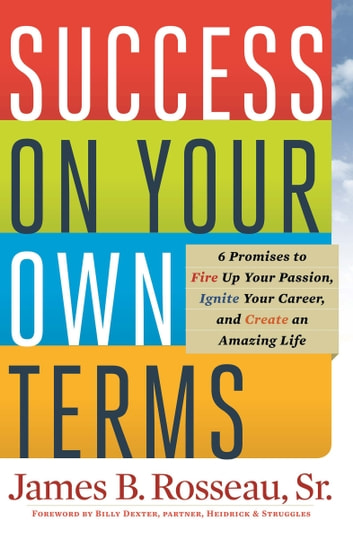 Success on Your Own Terms - 6 Promises to Fire Up Your Passion, Ignite Your Career, and Create an Amazing Life ebook by James B. Rosseau
