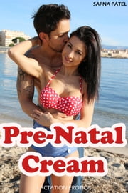 Pre-Natal Cream (Lactation Erotica) ebook by Sapna Patel
