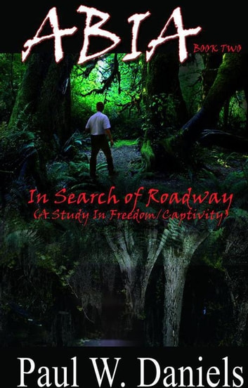 Abia Book Two - In Search of Roadway (A Study in Freedom/Captivity) ebook by Paul W. Daniels