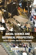 Social Science and Historical Perspectives - Society, Science, and Ways of Knowing ebook by Jack David Eller