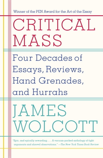 Critical Mass - Four Decades of Essays, Reviews, Hand Grenades, and Hurrahs ebook by James Wolcott