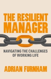 The Resilient Manager - Navigating the Challenges of Working Life ebook by A. Furnham