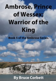 Ambrose, Prince of Wessex; Warrior of the King. ebook by Bruce Corbett