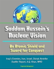 Saddam Hussein's Nuclear Vision: An Atomic Shield and Sword for Conquest - Iraq's Enemies, Iran, Israel, Osirak Airstrike, Duelfer Report, A.Q. Khan, WMD ebook by Progressive Management