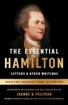 The Essential Hamilton: Letters & Other Writings - A Library of America Special Publication ebook by Alexander Hamilton, Joanne Freeman