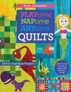 Playtime, Naptime, Anytime Quilts - 14 Fun Appliqué Projects ebook by Kim Schaefer