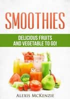 Smoothies: Delicious Fruits and Vegetables to Go! ebook by Alexis McKenzie