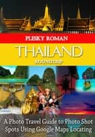 Thailand Roundtrip - A Photo Travel Guide to Photo Shot Spots Using Google Maps Locating eBook by Roman Plesky