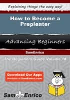 How to Become a Prepleater - How to Become a Prepleater ebook by Evangeline Chun